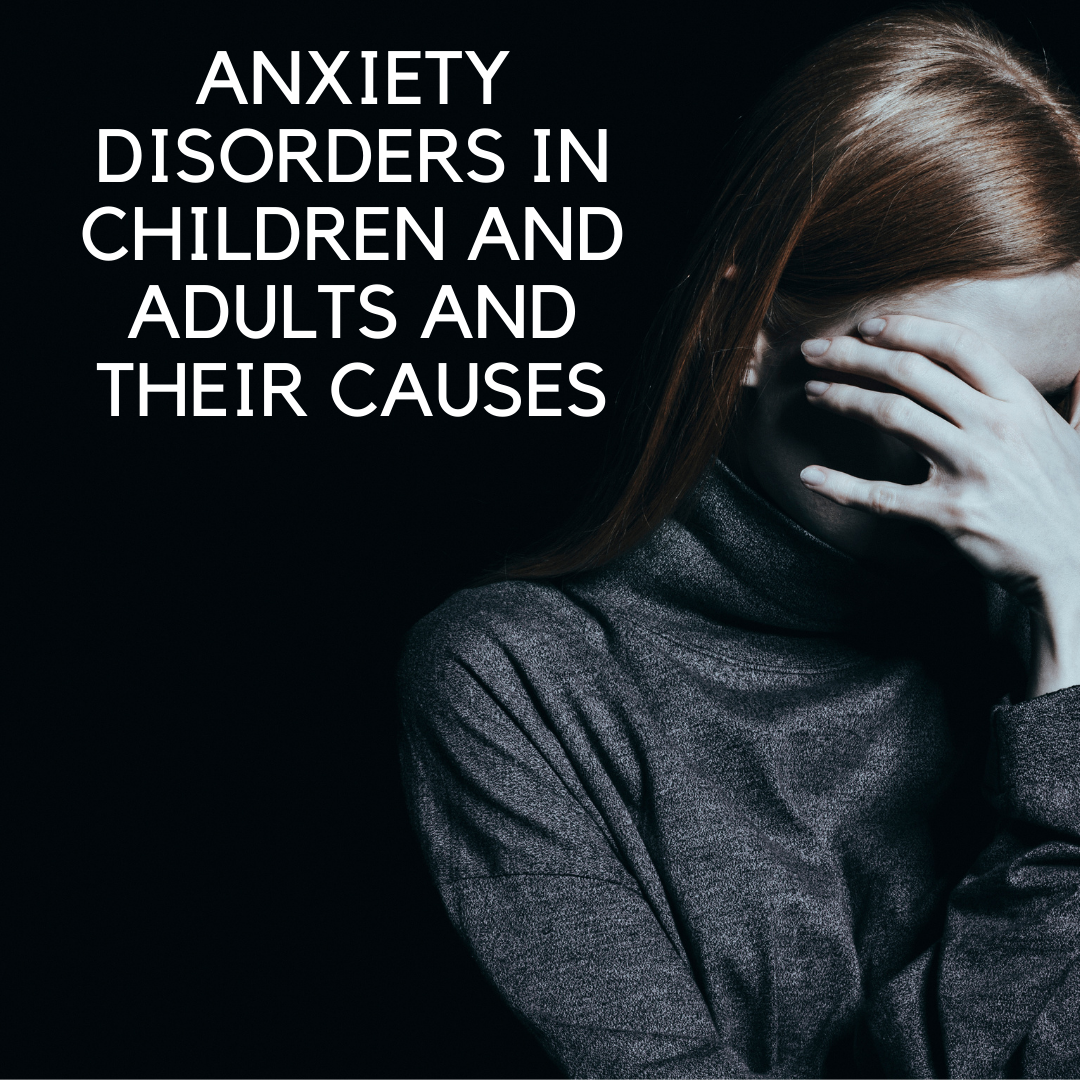 Anxiety Disorders in Children and Adults and Their Possible Causes