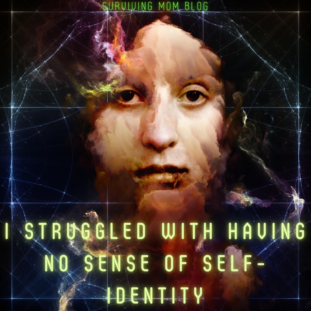 I STRUGGLED WITH HAVING NO SENSE OF SELF IDENTITY